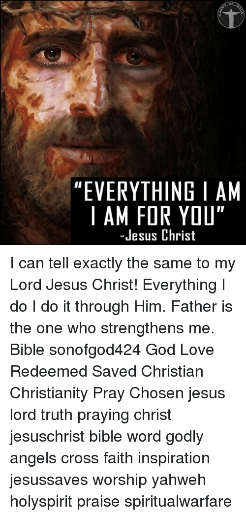 """God, Jesus, and Love: OF  """"EVERYTHING I AM  I AM FOR YOU""""  -Jesus Christ I can tell exactly the same to my Lord Jesus Christ! Everything I do I do it through Him. Father is the one who strengthens me. Bible sonofgod424 God Love Redeemed Saved Christian Christianity Pray Chosen jesus lord truth praying christ jesuschrist bible word godly angels cross faith inspiration jesussaves worship yahweh holyspirit praise spiritualwarfare"""