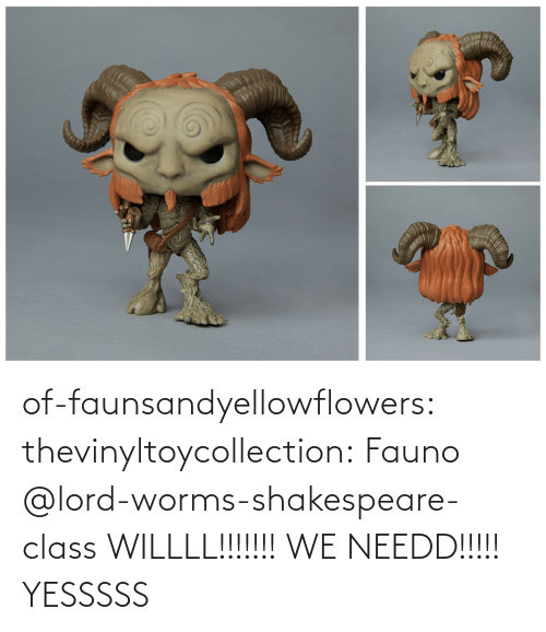 worms: of-faunsandyellowflowers:  thevinyltoycollection:  Fauno   @lord-worms-shakespeare-class  WILLLL!!!!!!! WE NEEDD!!!!!   YESSSSS