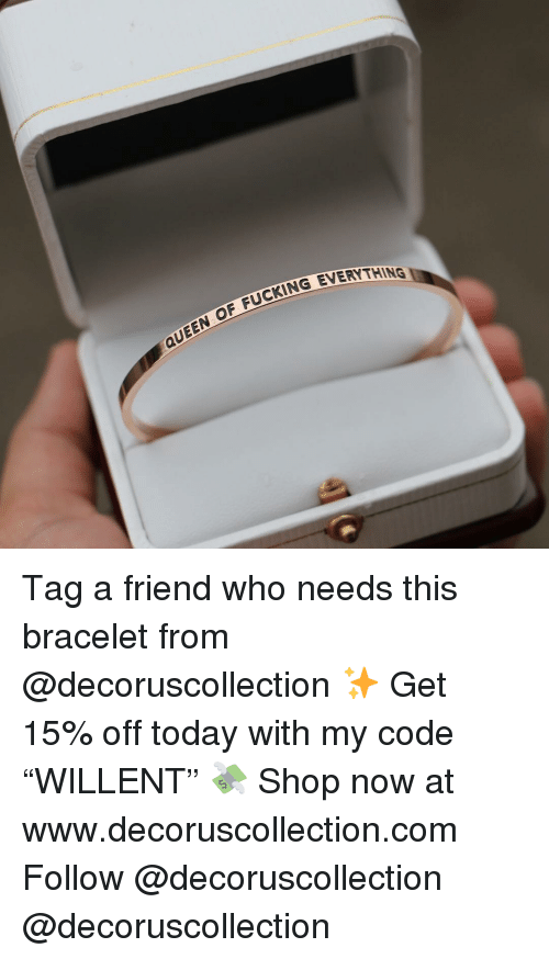 "Fucking, Memes, and Queen: OF FUCKING EVERYTHI  QUEEN Tag a friend who needs this bracelet from @decoruscollection ✨ Get 15% off today with my code ""WILLENT"" 💸 Shop now at www.decoruscollection.com Follow @decoruscollection @decoruscollection"