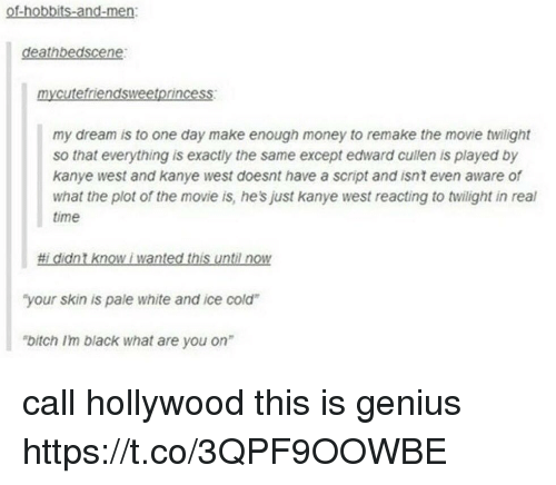 """Geniusism: of-hobbits-and-men:  deathbedscene:  mycutefriendsweetprincess  my dream is to one day make enough money to remake the movie twilight  so that everything is exactly the same except edward cullen is played by  kanye west and kanye west doesnt have a script and isnt even aware of  what the plot of the movie is, he's just kanye west reacting to twilight in real  time  #1 didnt know i wanted this until now  """"your skin is pale white and ice cold  bitch Im black what are you on"""" call hollywood this is genius https://t.co/3QPF9OOWBE"""