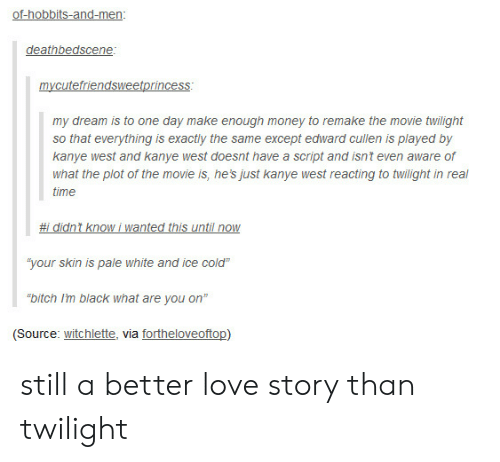 """Still a Better Love Story than Twilight : of-hobbits-and-men:  deathbedscene:  mycutefriendsweetprincess  my dream is to one day make enough money to remake the movie twilight  so that everything is exactly the same except edward cullen is played by  kanye west and kanye west doesnt have a script and isn't even aware of  what the plot of the movie is, he's just kanye west reacting to twilight in real  time  #i didnt know i wanted this until now  """"your skin is pale white and ice cold""""  """"bitch I'm black what are you on""""  (Source: witchlette, via fortheloveoftop) still a better love story than twilight"""