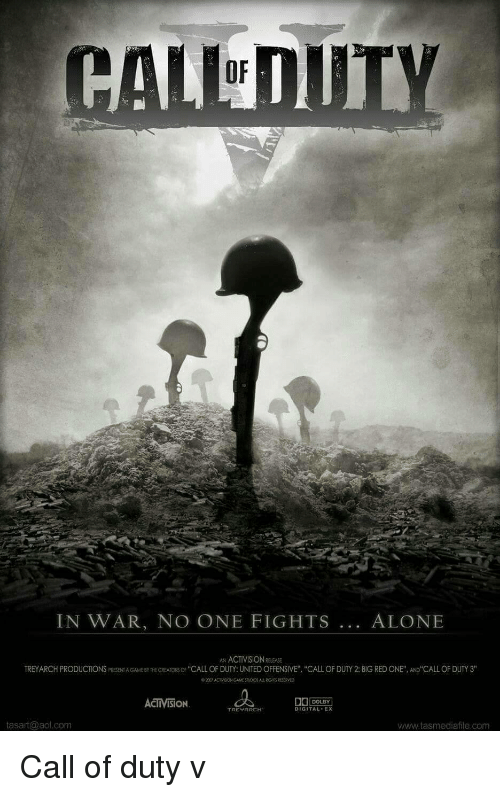 "treyarch: OF  IN WAR, NO ONE FIGHTS... ALONE  AN ACTIVISION RELEASE  TREYARCH PRODUCTIONS PRESENT A GAME BY THE CREATORS OF ""CALL OF DUTY: UNITED OFFENSIVE"" ""CALL OF DUTY 2: BIG RED ONE"", AND CALL OF DUTY 3""  ©20 yACT SON GAME SudOS ALL ROOS RESERVED  ACTIVISİON  DOLBY  TREYARCH  DIGITAL EX  tasart@aol.com  www.tasmediafile.com Call of duty v"