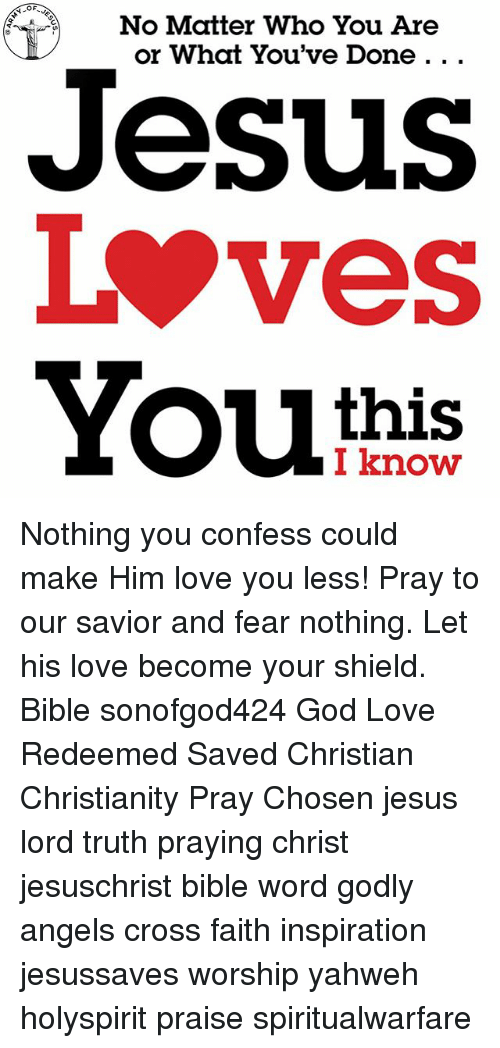 God, Jesus, and Love: OF  No Matter Who You Are  or What You've Done. ..  Jesus  Lves  this  I know Nothing you confess could make Him love you less! Pray to our savior and fear nothing. Let his love become your shield. Bible sonofgod424 God Love Redeemed Saved Christian Christianity Pray Chosen jesus lord truth praying christ jesuschrist bible word godly angels cross faith inspiration jesussaves worship yahweh holyspirit praise spiritualwarfare