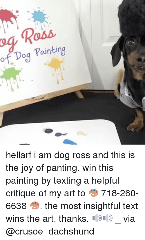 Memes, 🤖, and Art: of Painting  Dog hellarf i am dog ross and this is the joy of panting. win this painting by texting a helpful critique of my art to 🎨 718-260-6638 🎨. the most insightful text wins the art. thanks. 🔊🔊 _ via @crusoe_dachshund
