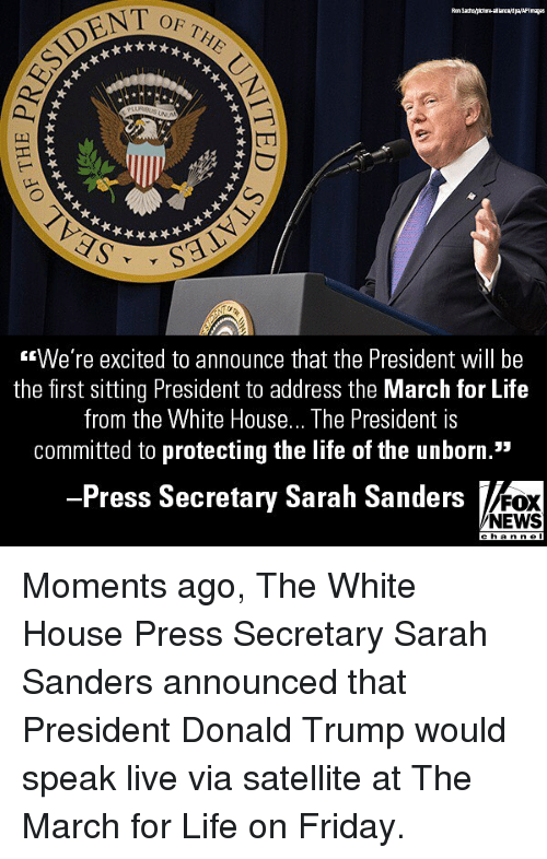"""White House Press: OF THE  <We're excited to announce that the President will be  the first sitting President to address the March for Life  from the White House... The President is  committed to protecting the life of the unborn.""""  Press Secretary Sarah Sanders  FOX  NEWS Moments ago, The White House Press Secretary Sarah Sanders announced that President Donald Trump would speak live via satellite at The March for Life on Friday."""