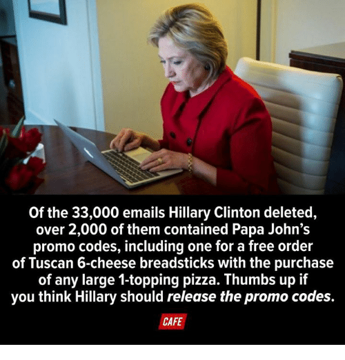 Dank, Hillary Clinton, and Pizza: Of the 33,000 emails Hillary Clinton deleted,  over 2,000 of them contained Papa John's  promo codes, including one for a free order  of Tuscan 6-cheese breadsticks with the purchase  of any large 1-topping pizza. Thumbs up if  you think Hillary should release the promo codes.  CAFE