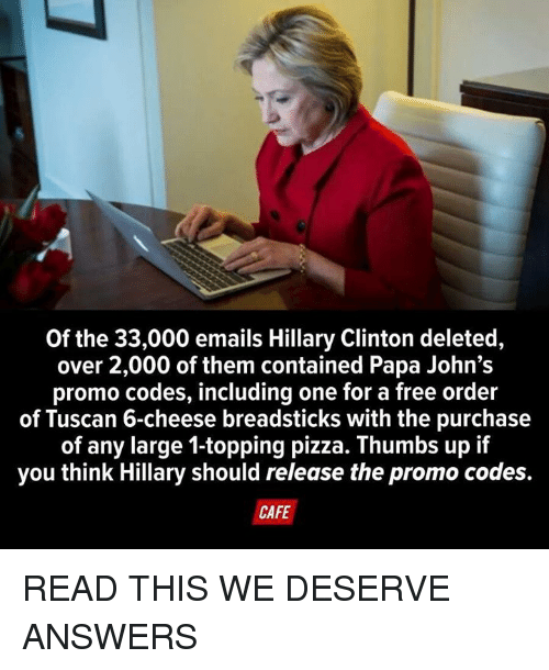 Dank, Hillary Clinton, and Pizza: Of the 33,000 emails Hillary Clinton deleted,  over 2,000 of them contained Papa John's  promo codes, including one for a free order  of Tuscan 6-cheese breadsticks with the purchase  of any large 1-topping pizza. Thumbs up if  you think Hillary should release the promo codes.  CAFE READ THIS WE DESERVE ANSWERS