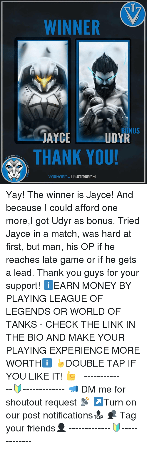 world of tank: OF THE b  WINNER  BONUS  JAYCE  UDYR  THANK YOU!  VASHARAL  NSTAGRAM Yay! The winner is Jayce! And because I could afford one more,I got Udyr as bonus. Tried Jayce in a match, was hard at first, but man, his OP if he reaches late game or if he gets a lead. Thank you guys for your support! ℹEARN MONEY BY PLAYING LEAGUE OF LEGENDS OR WORLD OF TANKS - CHECK THE LINK IN THE BIO AND MAKE YOUR PLAYING EXPERIENCE MORE WORTHℹ ☝DOUBLE TAP IF YOU LIKE IT! 👍 ⠀⠀⠀⠀⠀⠀ ⠀⠀ -------------🔰------------- 📣 DM me for shoutout request 📡 ↗Turn on our post notifications🔝 👥 Tag your friends👤 -------------🔰-------------
