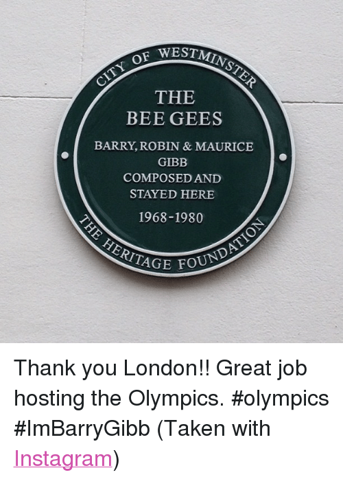 "bee gees: OF  THE  BEE GEES  BARRY, ROBIN & MAURICE  GIBB  COMPOSED AND  STAYED HERE  1968-1980  HERITAGE  FOUNDA <p>Thank you London!! Great job hosting the Olympics. #olympics #ImBarryGibb (Taken with <a href=""http://instagram.com"" target=""_blank"">Instagram</a>)</p>"