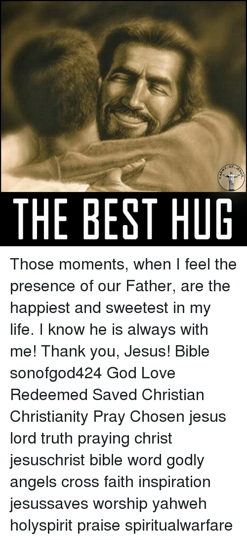 Best Hug: OF  THE BEST HUG Those moments, when I feel the presence of our Father, are the happiest and sweetest in my life. I know he is always with me! Thank you, Jesus! Bible sonofgod424 God Love Redeemed Saved Christian Christianity Pray Chosen jesus lord truth praying christ jesuschrist bible word godly angels cross faith inspiration jesussaves worship yahweh holyspirit praise spiritualwarfare