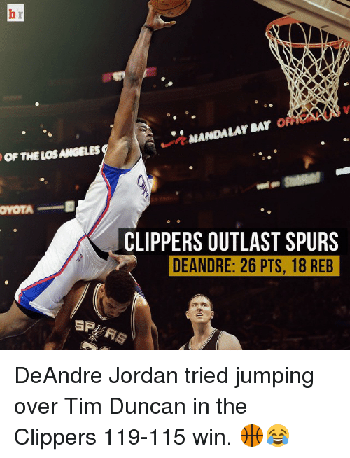 Tim Duncan: OF THE LOS ANGELES  OYOTA  SP  MANDALAY SAY  OFF  CLIPPERS OUTLAST SPURS  DEANDRE: 26 PTS, 18 REB DeAndre Jordan tried jumping over Tim Duncan in the Clippers 119-115 win. 🏀😂