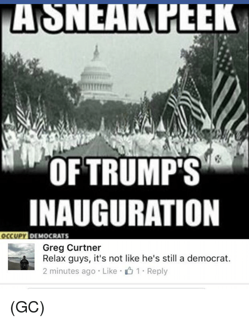 Memes, 🤖, and Greg: OF TRUMP'S  INAUGURATION  DEMOCRATS  Greg Curtner  Relax guys, it's not like he's still a democrat.  2 minutes ago Like 1 Reply (GC)