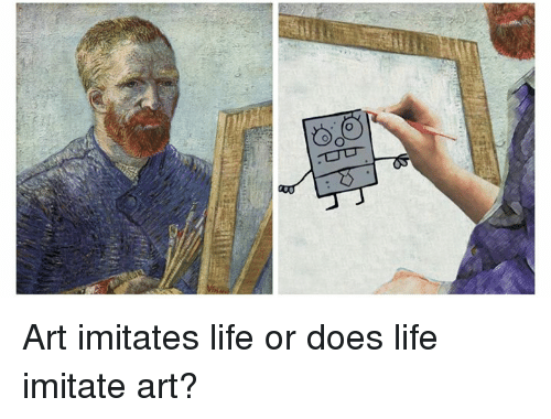 does art imitate life or does In its purest form, art is an expression of life, thus immitating concepts of life however, once thfind answers to the question, does art imitate life or does life imitate art from.