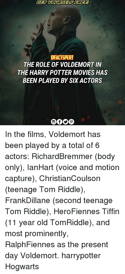 tom riddle: OFACTSPERT  THE ROLE OF VOLDEMORT IN  THE HARRY POTTER MOVIES HAS  BEEN PLAYED BY SIX ACTORS In the films, Voldemort has been played by a total of 6 actors: RichardBremmer (body only), IanHart (voice and motion capture), ChristianCoulson (teenage Tom Riddle), FrankDillane (second teenage Tom Riddle), HeroFiennes Tiffin (11 year old TomRiddle), and most prominently, RalphFiennes as the present day Voldemort. harrypotter Hogwarts