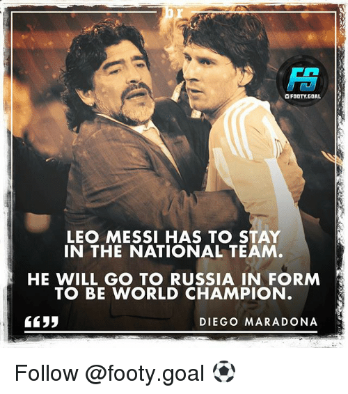 Diego Maradona: OFDOTY GOAL  LEO MESSI HAS TO STAY  IN THE NATIONAL TEAM.  HE TO BE GO TO RUSSIA IN FORM  WORLD CHAMPION.  WILL 5535  DIEGO MARADONA Follow @footy.goal ⚽️