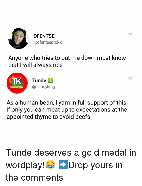 Human Beans: OFENTSIE  @ofentseprokid  Anyone who tries to put me down must know  that I will always rice  TK  Tunde  @Tunnyking  As a human bean, I yam in full support of this  if only you can meat up to expectations at the  appointed thyme to avoid beefs Tunde deserves a gold medal in wordplay!😂 ➡Drop yours in the comments