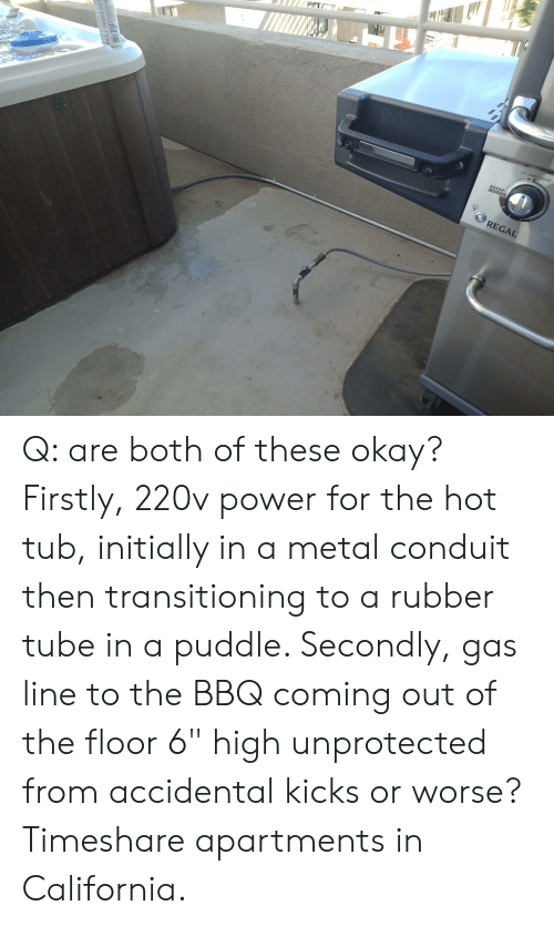 "timeshare: OFF ARRET/CIERRE  POW-R-ZONE  REGAL Q: are both of these okay? Firstly, 220v power for the hot tub, initially in a metal conduit then transitioning to a rubber tube in a puddle. Secondly, gas line to the BBQ coming out of the floor 6"" high unprotected from accidental kicks or worse? Timeshare apartments in California."