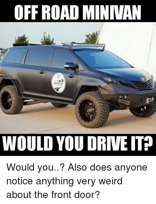 off road: OFF ROAD MINIVAN  EVE-LETER  WOULD YOU DRIVE IT? Would you..? Also does anyone notice anything very weird about the front door?