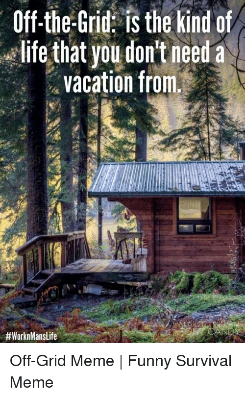 meme funny: Off-the-Grid: is the kind of  life that you don't need a  vacation from.  Off-Grid Meme | Funny Survival Meme