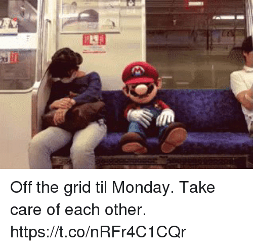 Memes, Monday, and 🤖: Off the grid til Monday.  Take care of each other. https://t.co/nRFr4C1CQr