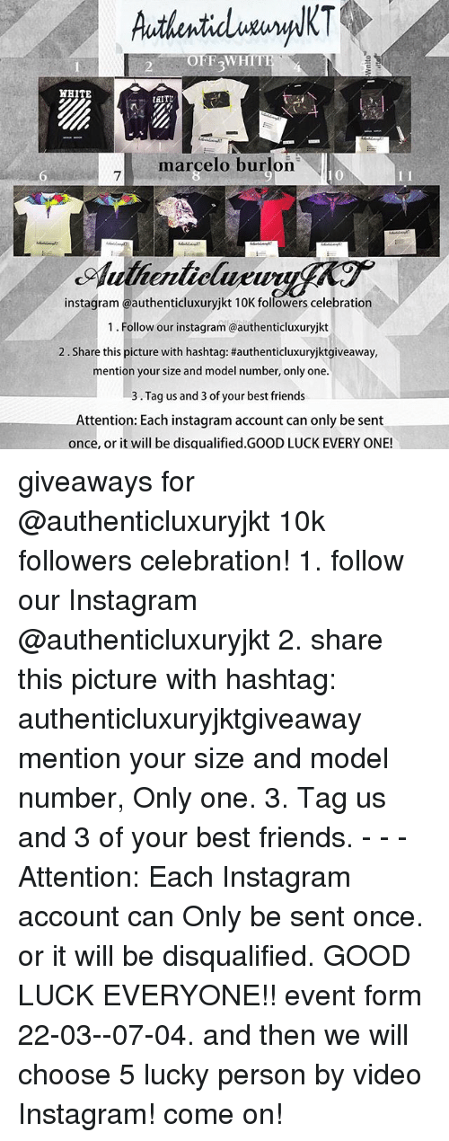 Memes, 🤖, and Hashtag: OFF WHITE  WHITE  TAIT  marcelo burlon  instagram authenticluxuryjkt 10K followers celebration  1. Follow our instagram@authenticluxuryjkt  2. Share this picture with hashtag: #authenticluxuryjktgiveaway,  mention your size and model number, only one.  3 Tag us and 3 of your best friends  Attention: Each instagram account can only be sent  once, or it will be disgualified.GOOD LUCK EVERY ONE! giveaways for @authenticluxuryjkt 10k followers celebration! 1. follow our Instagram @authenticluxuryjkt 2. share this picture with hashtag: authenticluxuryjktgiveaway mention your size and model number, Only one. 3. Tag us and 3 of your best friends. - - - Attention: Each Instagram account can Only be sent once. or it will be disqualified. GOOD LUCK EVERYONE!! event form 22-03--07-04. and then we will choose 5 lucky person by video Instagram! come on!