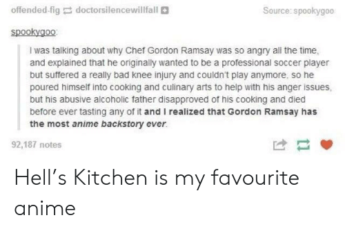 knee injury: offended-fig  doctors,lencewillfall  Source: spookygoo  spookygo0  I was talking about why Chef Gordon Ramsay was so angry all the time,  and explained that he originally wanted to be a professional soccer player  but suffered a really bad knee injury and couldn't play anymore, so he  poured himself into cooking and culinary arts to help with his anger issues,  but his abusive alcoholic father disapproved of his cooking and died  before ever tasting any of it and I realized that Gordon Ramsay has  the most anime backstory ever.  92,187 notes Hell's Kitchen is my favourite anime