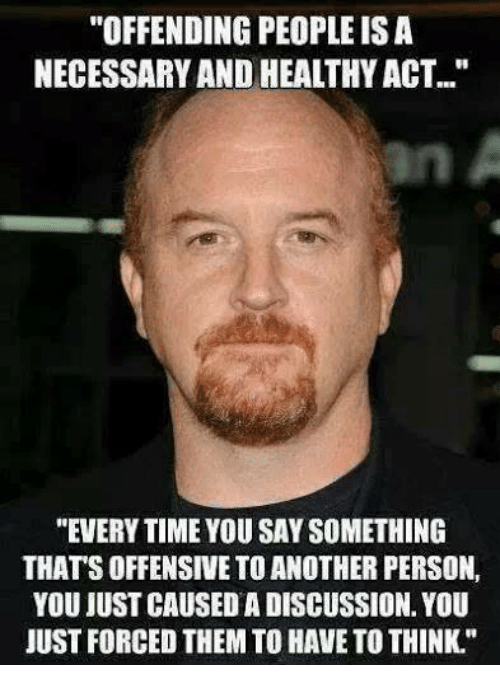 """Everytim: """"OFFENDING PEOPLE ISA  NECESSARY AND HEALTHYACT.""""  """"EVERYTIME YOU SAY SOMETHING  THATSOFFENSIVE TOANOTHER PERSON,  YOU JUST CAUSEDA DISCUSSION. YOU  JUST FORCED THEM TO HAVE TO THINK."""""""