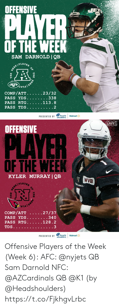 jet: OFFENSIVE  JET  PLAYER  OF THE WEEK  SAM DARNOLD | QB  WEEK PLAYER  NEW YOR  JETS  EEK PLA  COMP/ATT.  PASS YDS.  PASS RTG.  23/32  . . 338  113.8  PASS TDS  2  head&  shoulders  Walmart  PRESENTED BY  OF  THE  THE   NFL  OFFENSIVE  CANDINALS  PLAYER  OF THE WEEK  KYLER MURRAY | QB  WVB  CARDINALS  27/37  . . 340  COMP/ATT  PASS YDS.  PASS RTG.  128.2  3  TDS..  head&  shoulders  Walmart  PRESENTED BY  THE  OF  THE Offensive Players of the Week (Week 6):  AFC: @nyjets QB Sam Darnold NFC: @AZCardinals QB @K1   (by @Headshoulders) https://t.co/FjkhgvLrbc