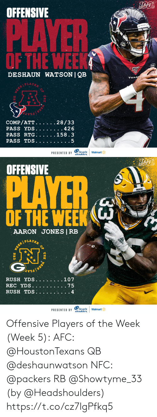 werk: OFFENSIVE  NFL  PLAYER  OF THE WEEK  RCN  DESHAUN WATSON | QB  TEXA  WEEKPLAYER  COMP/ATT.  PASS YDS.  PASS RTG  PASS TDS  28/33  . 426  158.3  head&  PRESENTED BY Shoulders  Walmart  WEEK  THE  E   OFFENSIVE  PLAYER  PACKERS  OF THE WEEK  AARON JONES | RB  PLAYER  .107  RUSH YDS.  REC YDS  RUSH TDS.  . 75  4  head&  PRESENTED BY shoulders  Walmart  33  OF  THE  WERK  WEEK/  THE Offensive Players of the Week (Week 5):  AFC: @HoustonTexans QB @deshaunwatson  NFC: @packers RB @Showtyme_33   (by @Headshoulders) https://t.co/cz7lgPfkq5