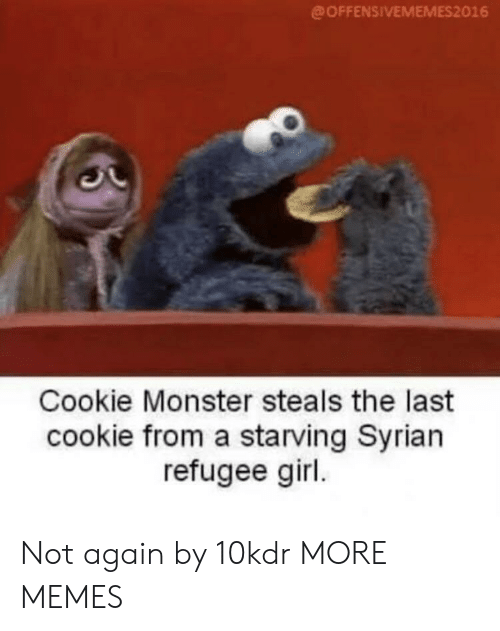 cookie monster: @OFFENSIVEMEMES2016  Cookie Monster steals the last  cookie from a starving Syrian  refugee girl Not again by 10kdr MORE MEMES