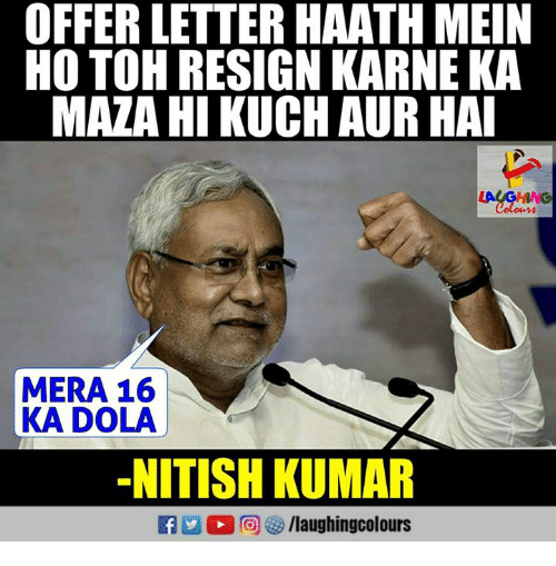 kuching: OFFER LETTER HAATH MEIN  HO TOH RESIGN KARNE KA  MAZA HI KUCH AUR HA  Colon  MERA 16  KA DOLA  -NITISH KUMAR