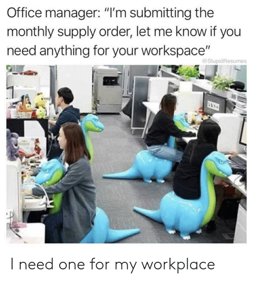 "Monthly: Office manager: ""I'm submitting the  monthly supply order, let me know if you  need anything for your workspace""  @StupidResumes I need one for my workplace"