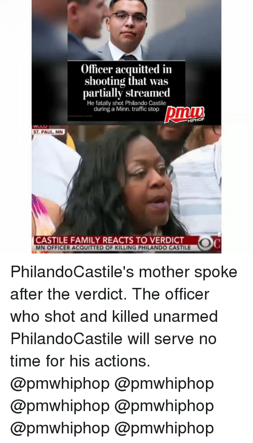 Family, Memes, and Traffic: Officer acquitted in  shooting that was  partially streamed  He fatally shot Philando Castile  during a Minn. traffic stop  HIPHOP  ST PAUL MN  CASTILE FAMILY REACTS TO VERDICT  MN OFFICER ACQUITTED OF KILLING PHILANDO CASTILE PhilandoCastile's mother spoke after the verdict. The officer who shot and killed unarmed PhilandoCastile will serve no time for his actions. @pmwhiphop @pmwhiphop @pmwhiphop @pmwhiphop @pmwhiphop @pmwhiphop