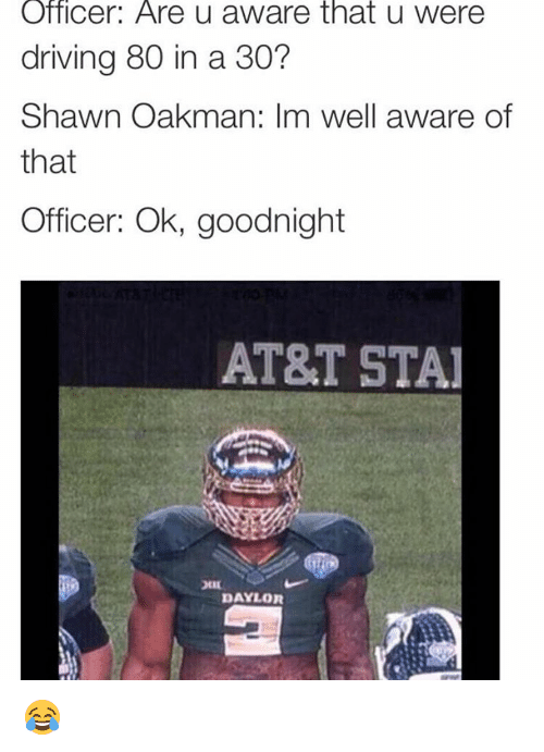 Shawn Oakman: Officer: Are u aware that u were  driving 80 in a 30?  Shawn Oakman: Im well aware of  that  Officer: Ok, goodnight  AT&T STA  DAYLOR 😂