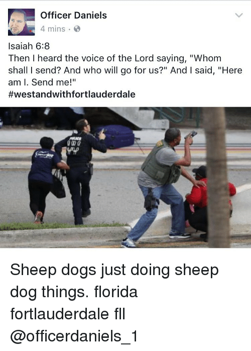 "Memes, The Voice, and Florida: Officer Daniels  4 mins  Isaiah 6:8  Then I heard the voice of the Lord saying, ""Whom  shall l send? And who will go for us?"" And l said, ""Here  am I. Send me!""  #westandwith fortlauderdale Sheep dogs just doing sheep dog things. florida fortlauderdale fll @officerdaniels_1"