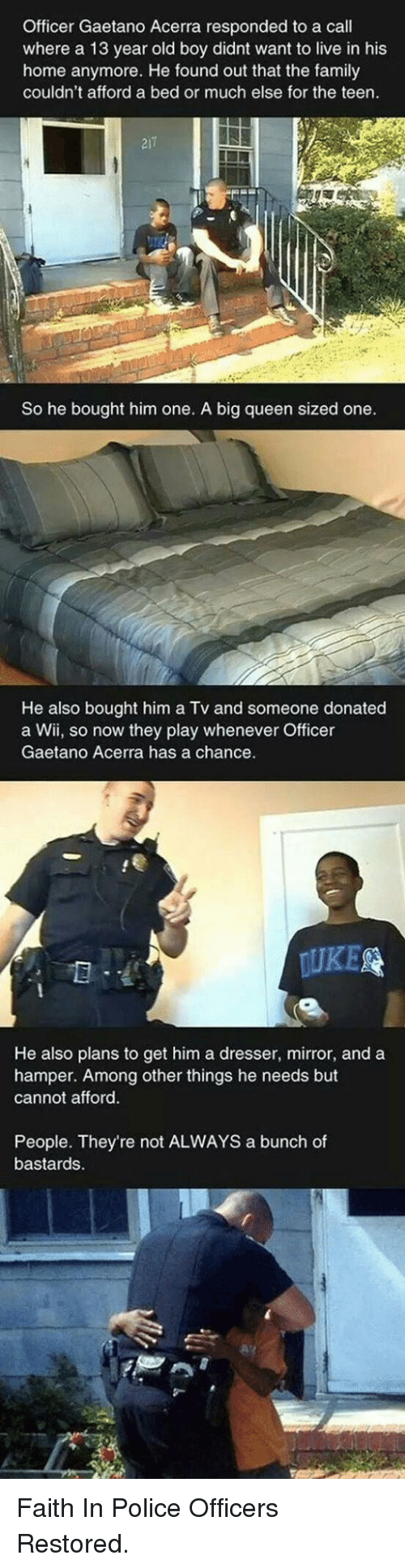 Family, Police, and Queen: Officer Gaetano Acerra responded to a call  where a 13 year old boy didnt want to live in his  home anymore. He found out that the family  couldn't afford a bed or much else for the teen.  21  So he bought him one. A big queen sized one  He also bought him a Tv and someone donated  a Wii, so now they play whenever Officer  Gaetano Acerra has a chance  UKE  He also plans to get him a dresser, mirror, and a  hamper. Among other things he needs but  cannot afford  People. They're not ALWAYS a bunch of  bastards <p>Faith In Police Officers Restored.</p>