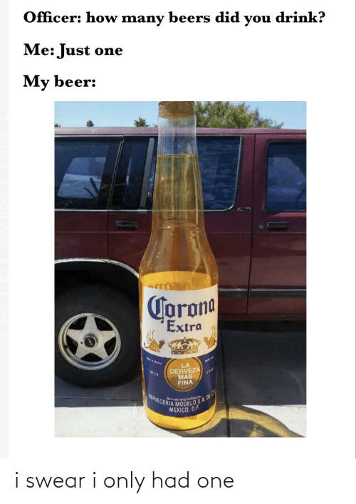 Cerveza: Officer: how many  drink?  beers did  you  Me: Just one  My beer:  Corona  Extra  LA  CERVEZA  MAS  FINA  BIER  MODELOSA 0E C  CERVECERIA  Brewad and hotled by  MEXICO, D.F. i swear i only had one