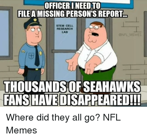 NFL: OFFICER INEEDTO)  FILE A MISSING PERSON'S REPORT  STEM CELL  RESEARCH  LAB  @NFL MEMES  THOUSANDS OF SEAHAWKS  FANSHAVEDISAPPEARED!!! Where did they all go?  NFL Memes