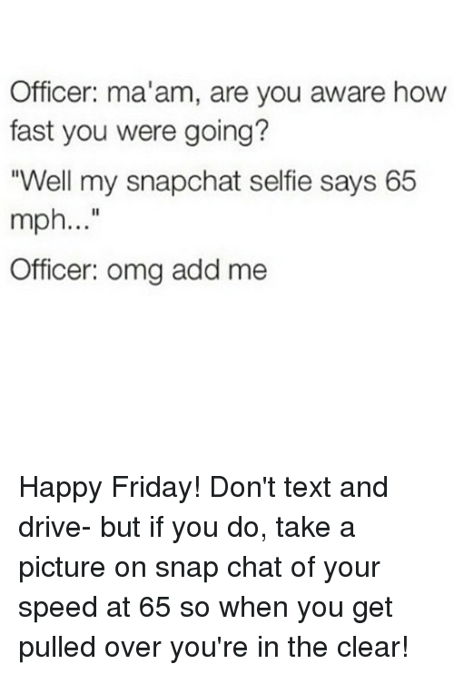 """Happiness: Officer: ma'am, are you aware how  fast you were going?  """"Well my snapchat selfie says 65  mph  Officer: omg add me Happy Friday! Don't text and drive- but if you do, take a picture on snap chat of your speed at 65 so when you get pulled over you're in the clear!"""