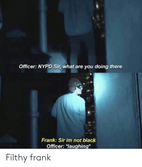 Filthy Frank: Officer: NYPD Sir, what are you doing there  Frank: Sir im not black  Officer: laughing  Filthy frank