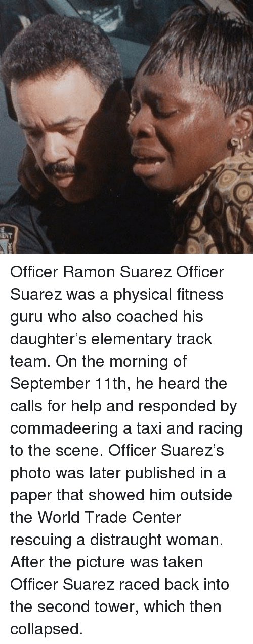 suarez: Officer Ramon Suarez Officer Suarez was a physical fitness guru who also coached his daughter's elementary track team. On the morning of September 11th, he heard the calls for help and responded by commadeering a taxi and racing to the scene. Officer Suarez's photo was later published in a paper that showed him outside the World Trade Center rescuing a distraught woman. After the picture was taken Officer Suarez raced back into the second tower, which then collapsed.