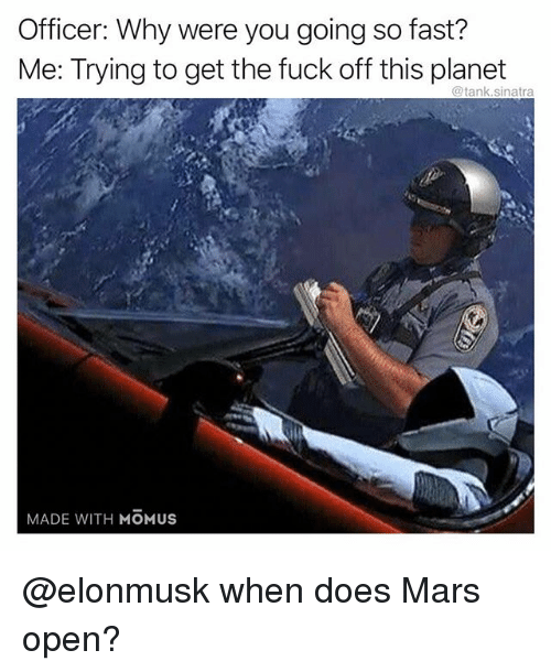 Funny, Fuck, and Mars: Officer: Why were you going so fast?  Me: Trying to get the fuck off this planet  @tank.sinatra  MADE WITH MOMUS @elonmusk when does Mars open?