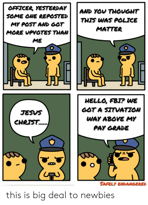 Safely Endangered: OFFICER YESTERDAY  AND YOU THOUGHT  SOME ONE REPOSTED  THIS WAS POLICE  MY POST AND GOT  MATTER  MORE UPVOTES THAN  ME  HELLO, FBI? WE  GOT A SITUATION  JESUS  WAY ABOVE MY  CHRIS.  PAY GRADE  SAFELY ENDANGERED this is big deal to newbies