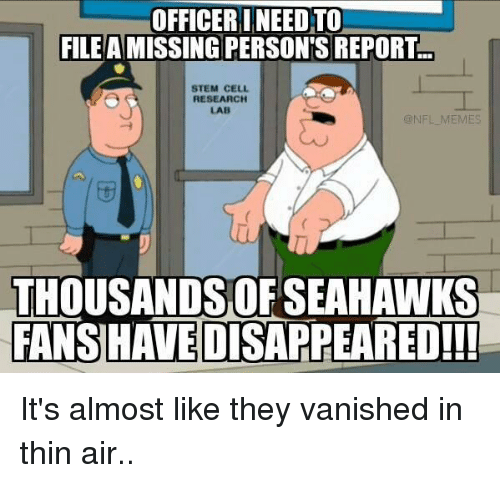 NFL: OFFICERI NEED TO)  FILE A MISSING PERSON'S REPORT  STEM CELL  RESEARCH  LAB  ONFL MEMES  THOUSANDS OF SEAHAWKS  FANSHAVEDISAPPEARED!!! It's almost like they vanished in thin air..