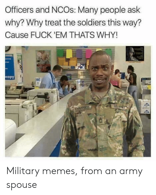 Military Memes: Officers and NCOs: Many people ask  why? Why treat the soldiers this way?  Cause FUCK 'EM THATS WHY!  copy  US A Military memes, from an army spouse