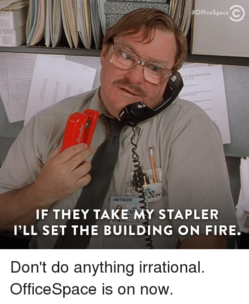 My Stapler:  #OfficeSpaceC  cespace  INITECH  IF THEY TAKE MY STAPLER  I'LL SET THE BUILDING ON FIRE. Don't do anything irrational. OfficeSpace is on now.