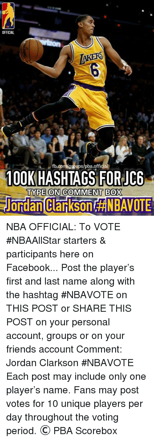 Jordan Clarkson, Jordans, and Nba: OFFICIAL  100K  HASHTAGS official  JC6  FOR TYPE ON COMMENT BOX  ondan Clarkson NBA OFFICIAL: To VOTE #NBAAllStar starters &  participants here on Facebook...  Post the player's first and last name along with the hashtag #NBAVOTE on THIS POST or SHARE THIS POST on your personal account, groups or on your friends account  Comment: Jordan Clarkson #NBAVOTE  Each post may include only one player's name.  Fans may post votes for 10 unique players per day throughout the voting period.  © PBA Scorebox