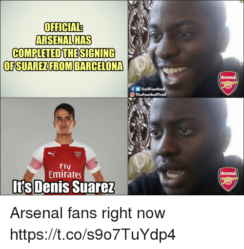 suarez: OFFICIAL?  ARSENAL HAS  COMPLETED THESIGNING  OFSUAREZFROM BARCELONA  Arsenal  fTrollFootball  TheFootballTroll  Fly  Emirates  Arsenal  Its Denis Suarez Arsenal fans right now https://t.co/s9o7TuYdp4