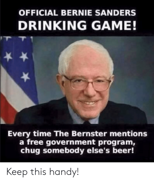 Bernie Sanders: OFFICIAL BERNIE SANDERS  DRINKING GAME!  Every time The Bernster mentions  a free government program,  chug somebody else's beer! Keep this handy!
