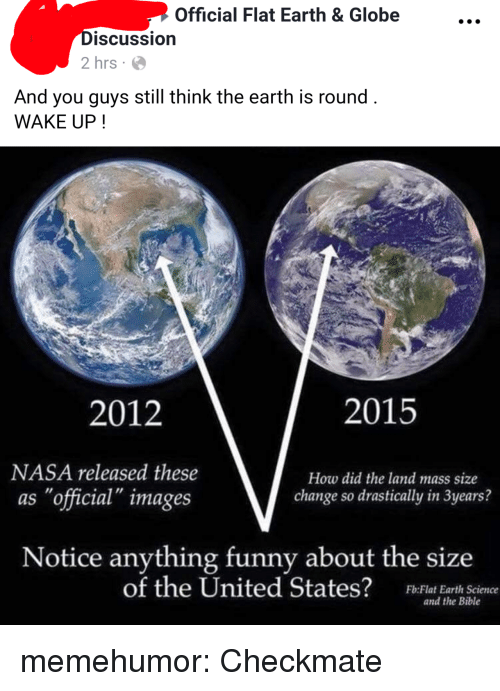 """Funny, Nasa, and Tumblr: Official Flat Earth & Globe  DiSCUssio  2 hrs  And you guys still think the earth is round  WAKE UP!  2012  2015  NASA released these  as """"official"""" images  How did the land mass size  change so drastically in 3years?  Notice anything funny about the size  of the United States?  Fb:Flat Earth Science  and the Bible memehumor:  Checkmate"""